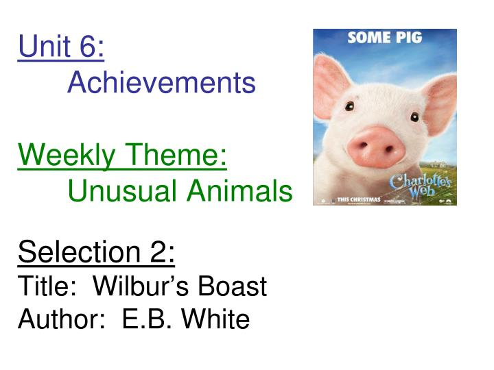Unit 6 achievements weekly theme unusual animals selection 2 title wilbur s boast author e b white