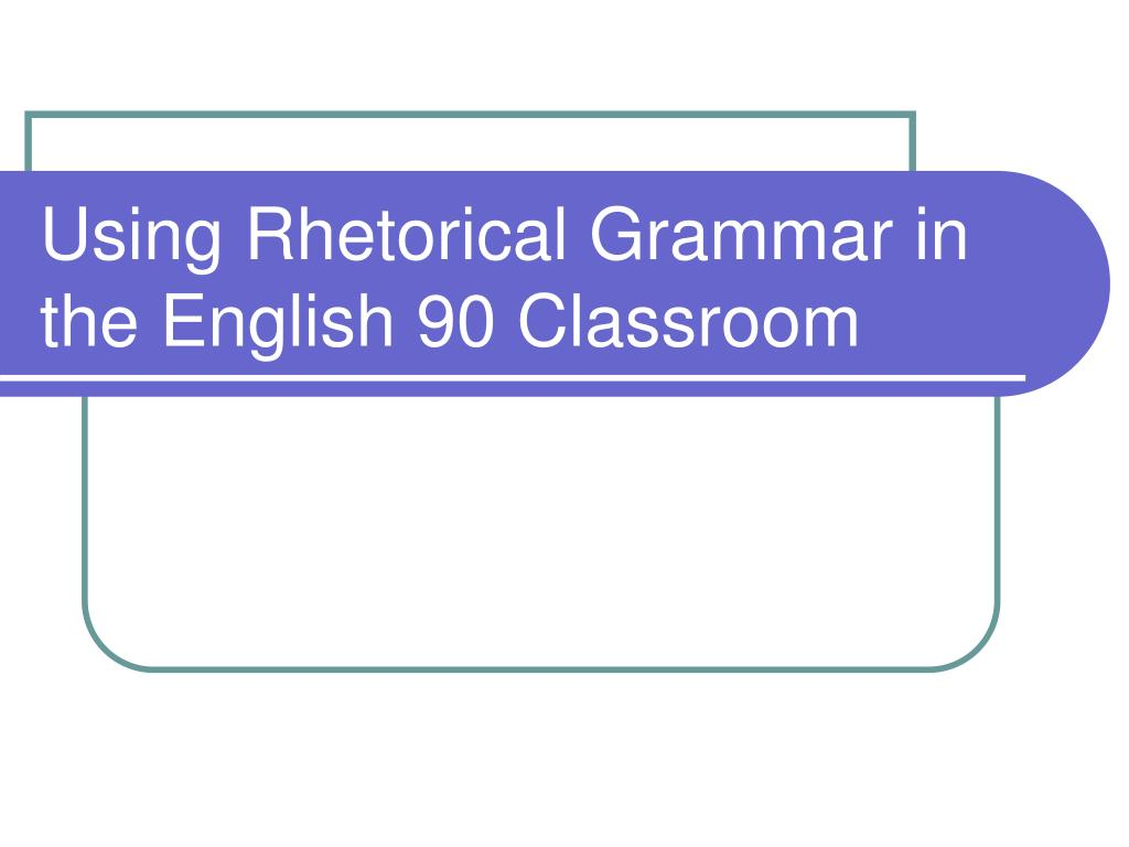 using rhetorical grammar in the english 90 classroom l.