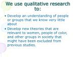 we use qualitative research to