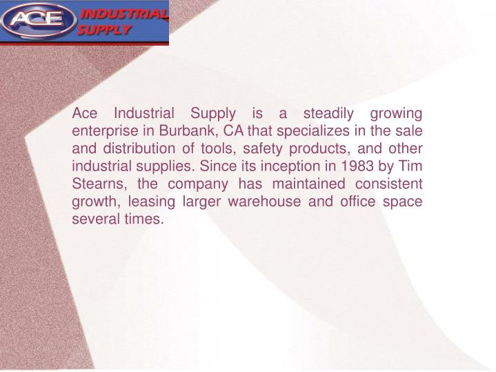 Ace Industrial Supply is a steadily growing enterprise in Burbank, CA that specializes in the sale a...