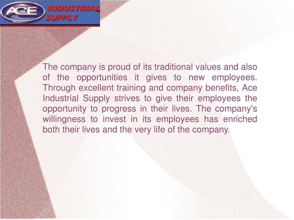 The company is proud of its traditional values and also of the opportunities it gives to new employees. Through excellent training and company benefits, Ace Industrial Supply strives to give their employees the opportunity to progress in their lives. The company's willingness to invest in its employees has enriched both their lives and the very life of the company.