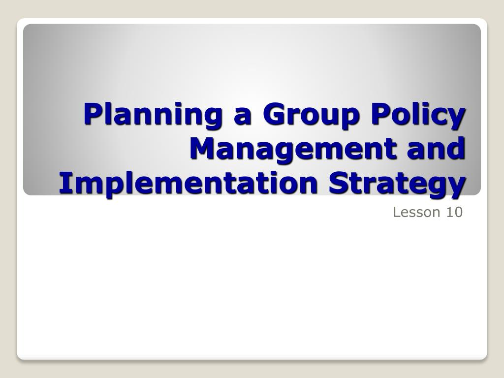 planning a group policy management and implementation strategy l.