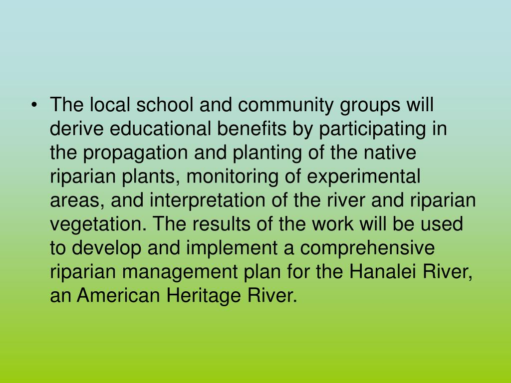 The local school and community groups will derive educational benefits by participating in the propagation and planting of the native riparian plants, monitoring of experimental areas, and interpretation of the river and riparian vegetation. The results of the work will be used to develop and implement a comprehensive riparian management plan for the Hanalei River, an American Heritage River.