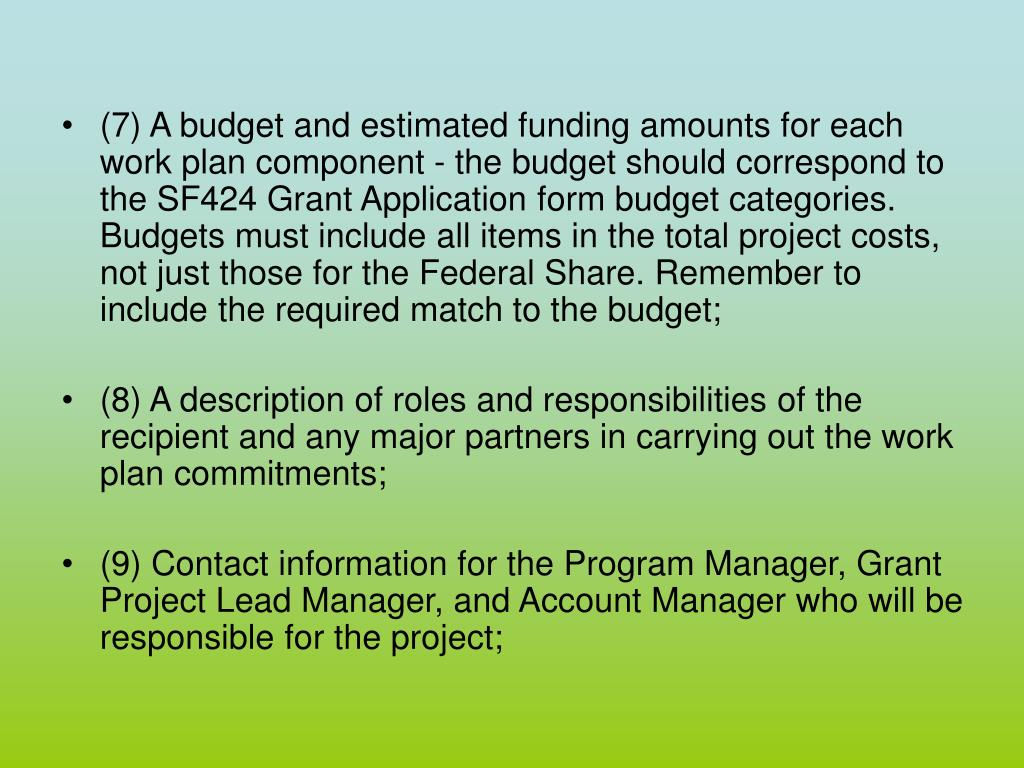 (7) A budget and estimated funding amounts for each work plan component - the budget should correspond to the SF424 Grant Application form budget categories. Budgets must include all items in the total project costs, not just those for the Federal Share. Remember to include the required match to the budget;