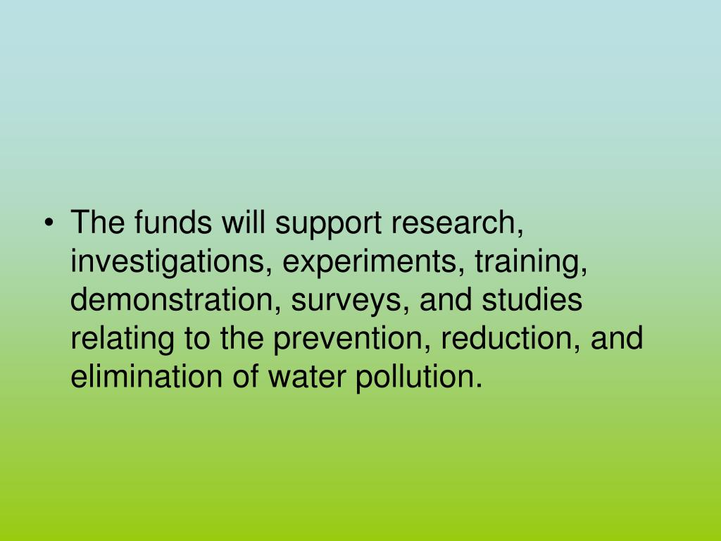 The funds will support research, investigations, experiments, training, demonstration, surveys, and studies relating to the prevention, reduction, and elimination of water pollution.
