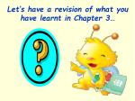 let s have a revision of what you have learnt in chapter 3