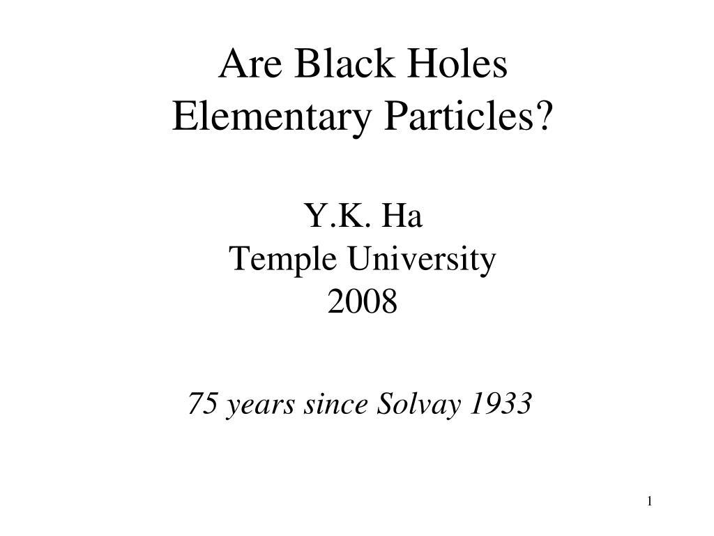 are black holes elementary particles y k ha temple university 2008 l.