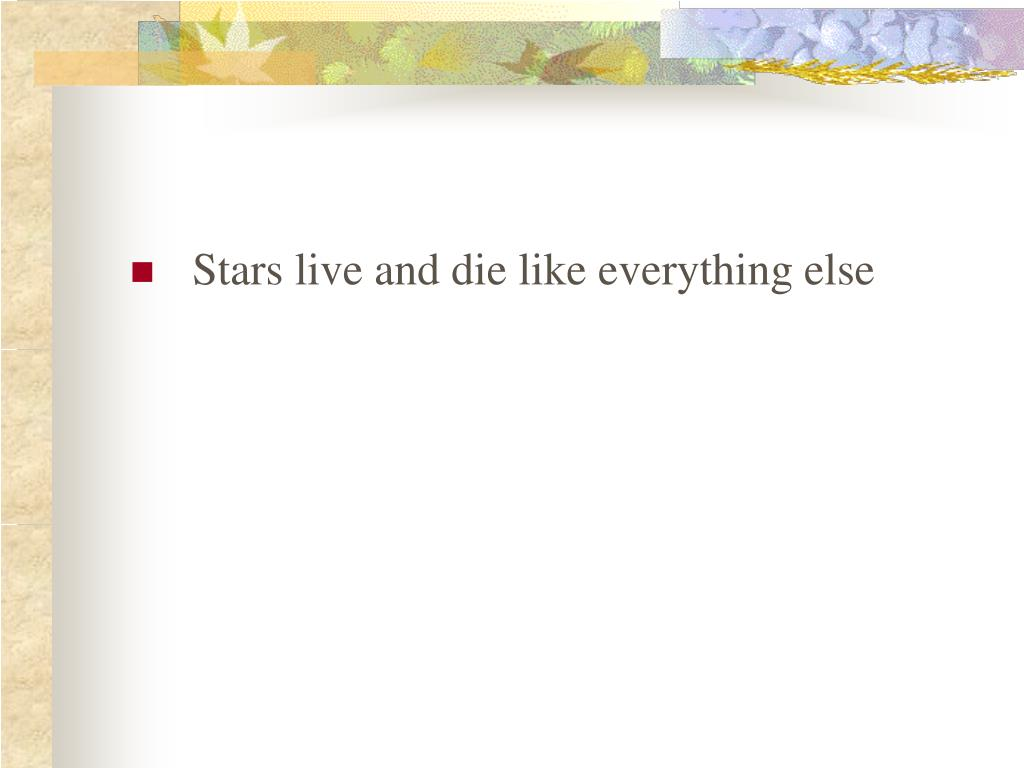 Stars live and die like everything else
