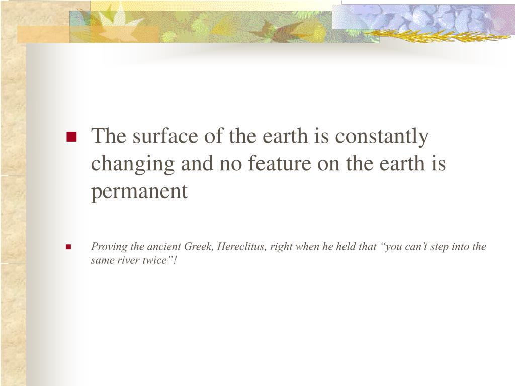 The surface of the earth is constantly changing and no feature on the earth is permanent