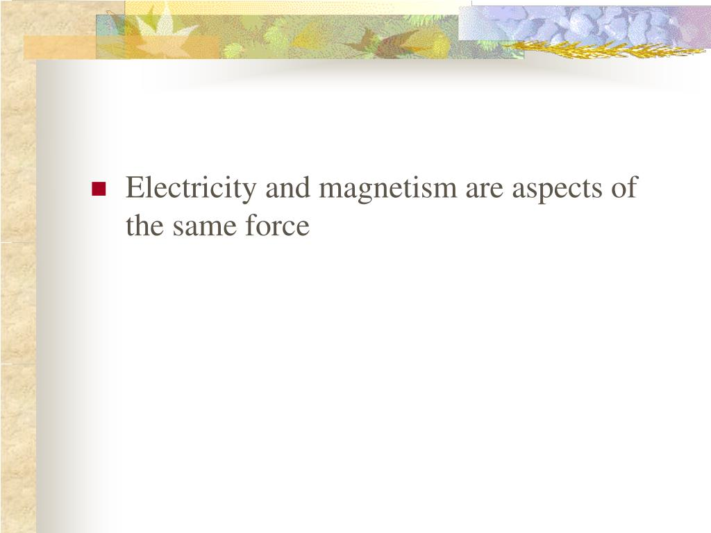 Electricity and magnetism are aspects of the same force