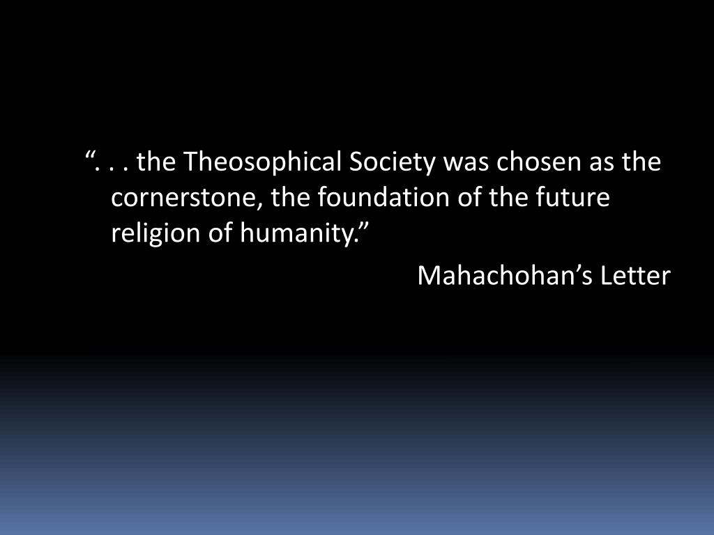 """"""". . . the Theosophical Society was chosen as the cornerstone, the foundation of the future religion of humanity."""""""