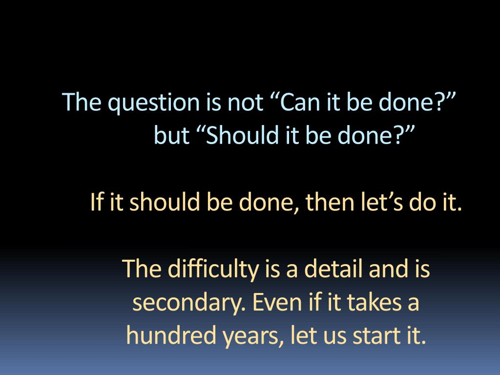 """The question is not """"Can it be done?"""""""