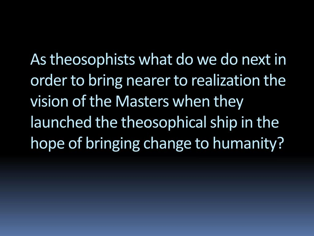 As theosophists what do we do next in order to bring nearer to realization the vision of the Masters when they launched the theosophical ship in the hope of bringing change to humanity?