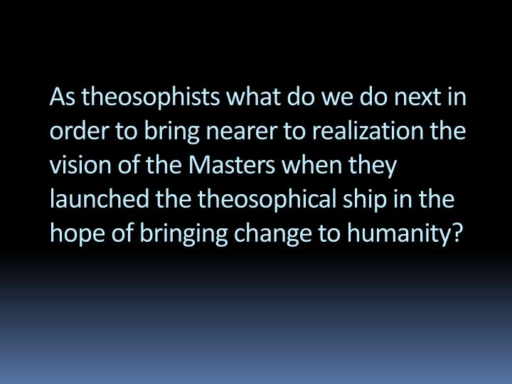 As theosophists what do we do next in order to bring nearer to realization the vision of the Masters...