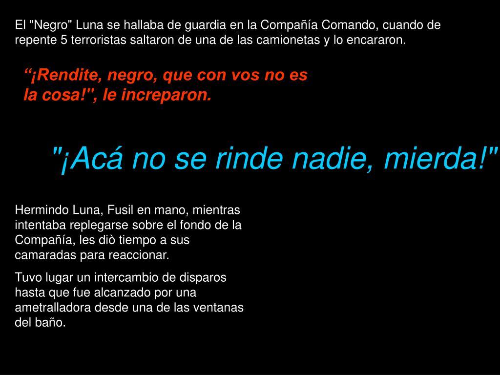 """El """"Negro"""" Luna se hallaba de guardia en la Compañía Comando, cuando de repente 5 terroristas saltaron de una de las camionetas y lo encararon."""