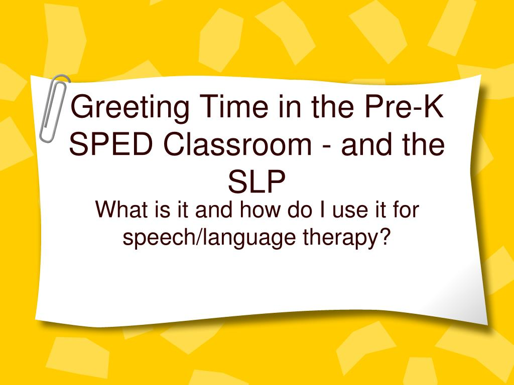 greeting time in the pre k sped classroom and the slp l.