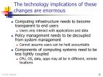 the technology implications of these changes are enormous