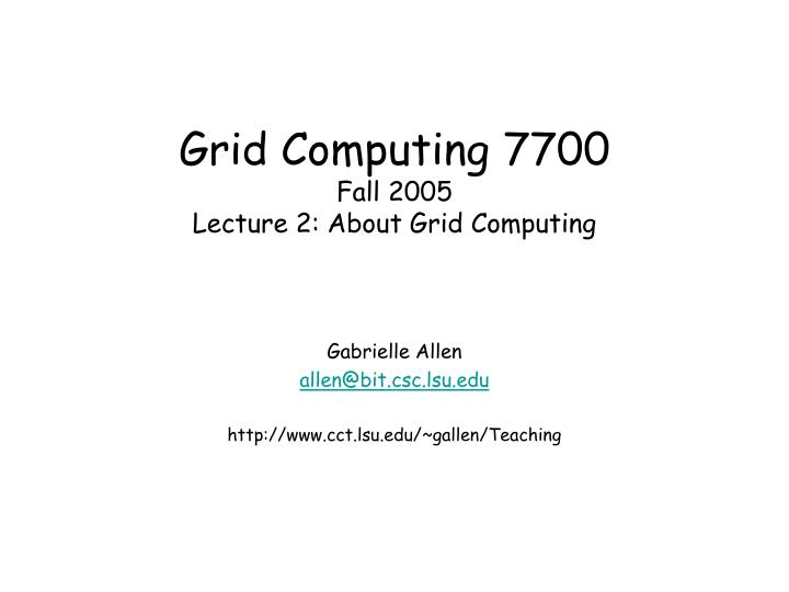 grid computing 7700 fall 2005 lecture 2 about grid computing n.