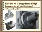 how do we change from a high pressure to a low pressure