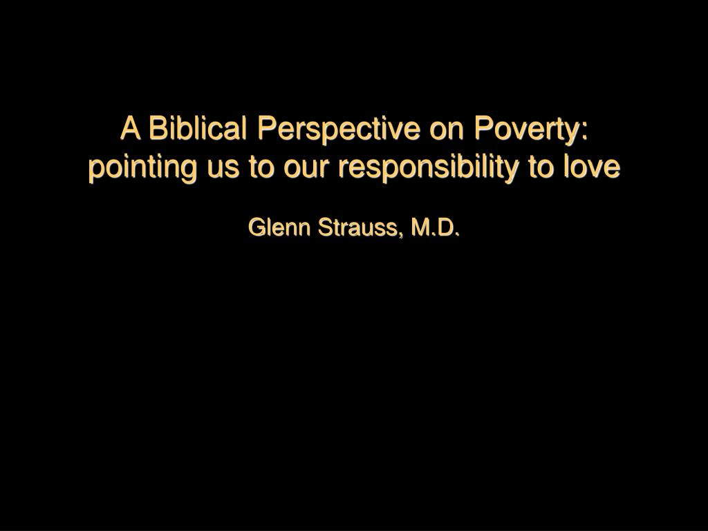 a biblical perspective on poverty pointing us to our responsibility to love glenn strauss m d l.