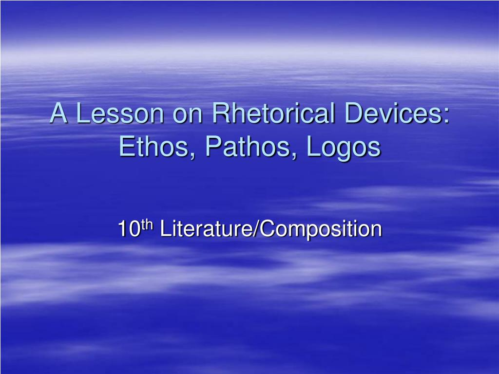 a lesson on rhetorical devices ethos pathos logos l.