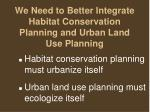 we need to better integrate habitat conservation planning and urban land use planning