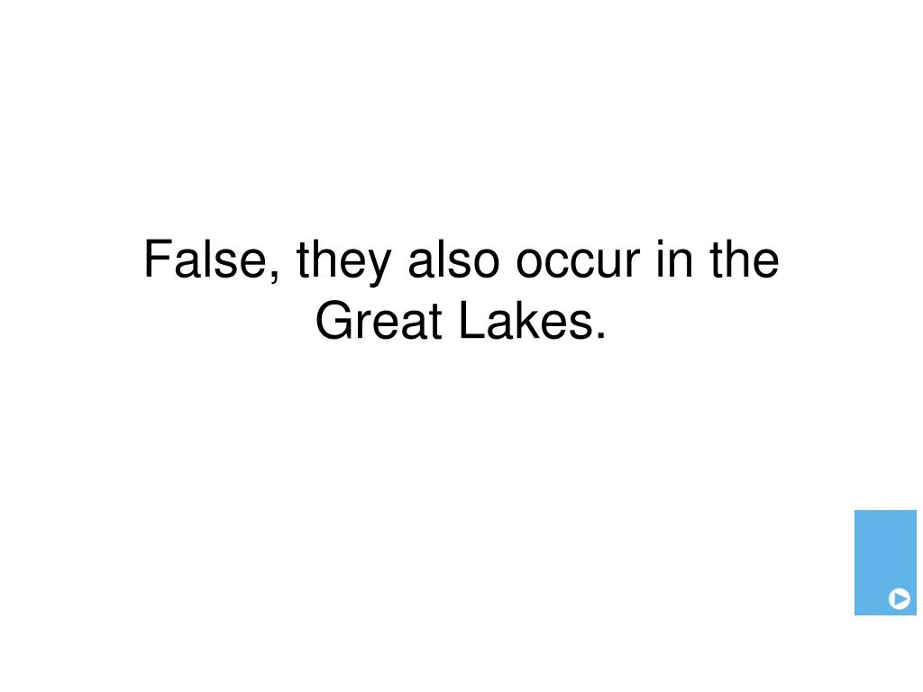 False, they also occur in the Great Lakes.