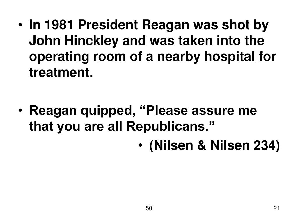 In 1981 President Reagan was shot by John Hinckley and was taken into the operating room of a nearby hospital for treatment.
