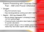 patient presenting with coronary chest pain ami until proven otherwise