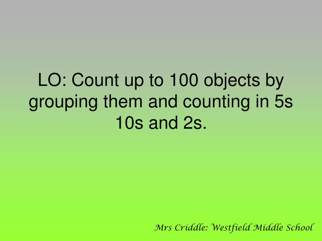 lo count up to 100 objects by grouping them and counting in 5s 10s and 2s l.