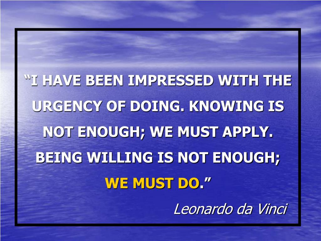 """I HAVE BEEN IMPRESSED WITH THE URGENCY OF DOING. KNOWING IS NOT ENOUGH; WE MUST APPLY. BEING WILLING IS NOT ENOUGH;"