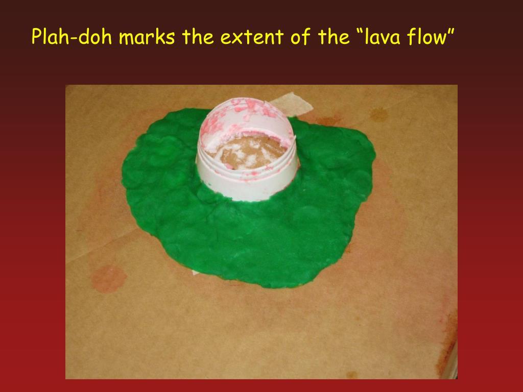 "Plah-doh marks the extent of the ""lava flow"""