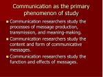 communication as the primary phenomenon of study
