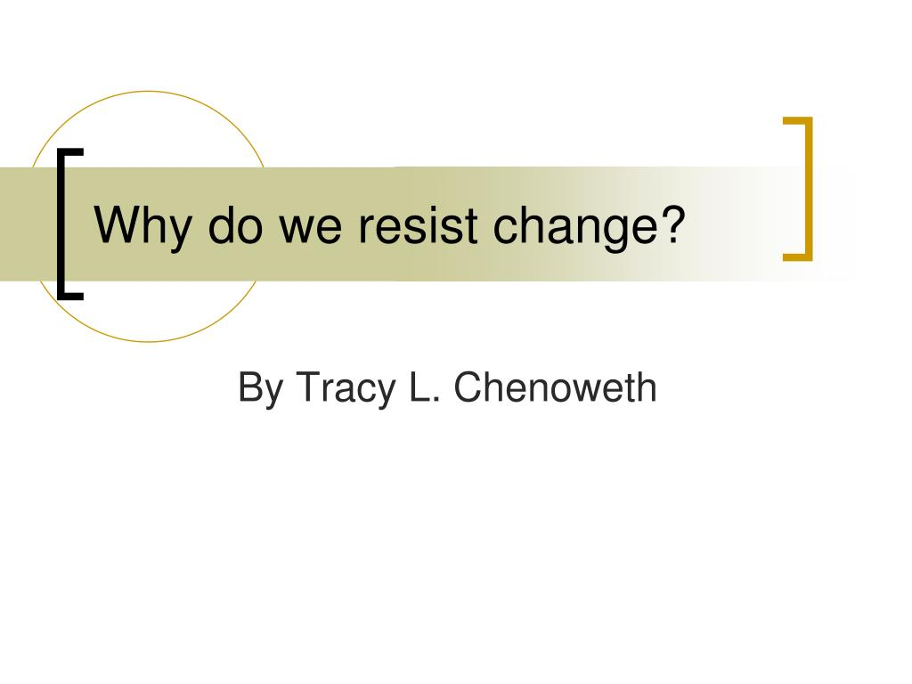 why do we resist change l.