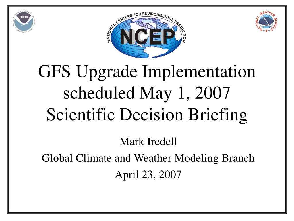 gfs upgrade implementation scheduled may 1 2007 scientific decision briefing l.