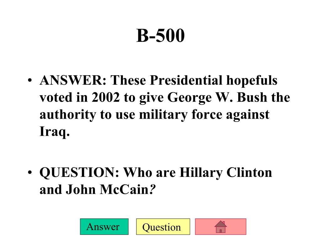 ANSWER: These Presidential hopefuls voted in 2002 to give George W. Bush the authority to use military force against Iraq.