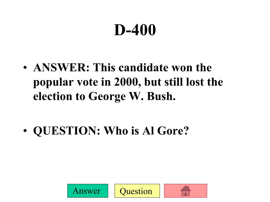 ANSWER: This candidate won the popular vote in 2000, but still lost the election to George W. Bush.