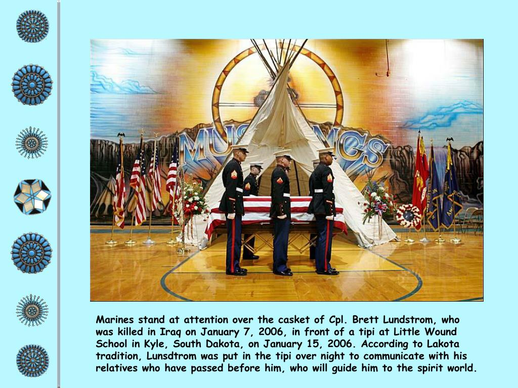 Marines stand at attention over the casket of Cpl. Brett Lundstrom, who was killed in Iraq on January 7, 2006, in front of a tipi at Little Wound School in Kyle, South Dakota, on January 15, 2006. According to Lakota tradition, Lunsdtrom was put in the tipi over night to communicate with his relatives who have passed before him, who will guide him to the spirit world.