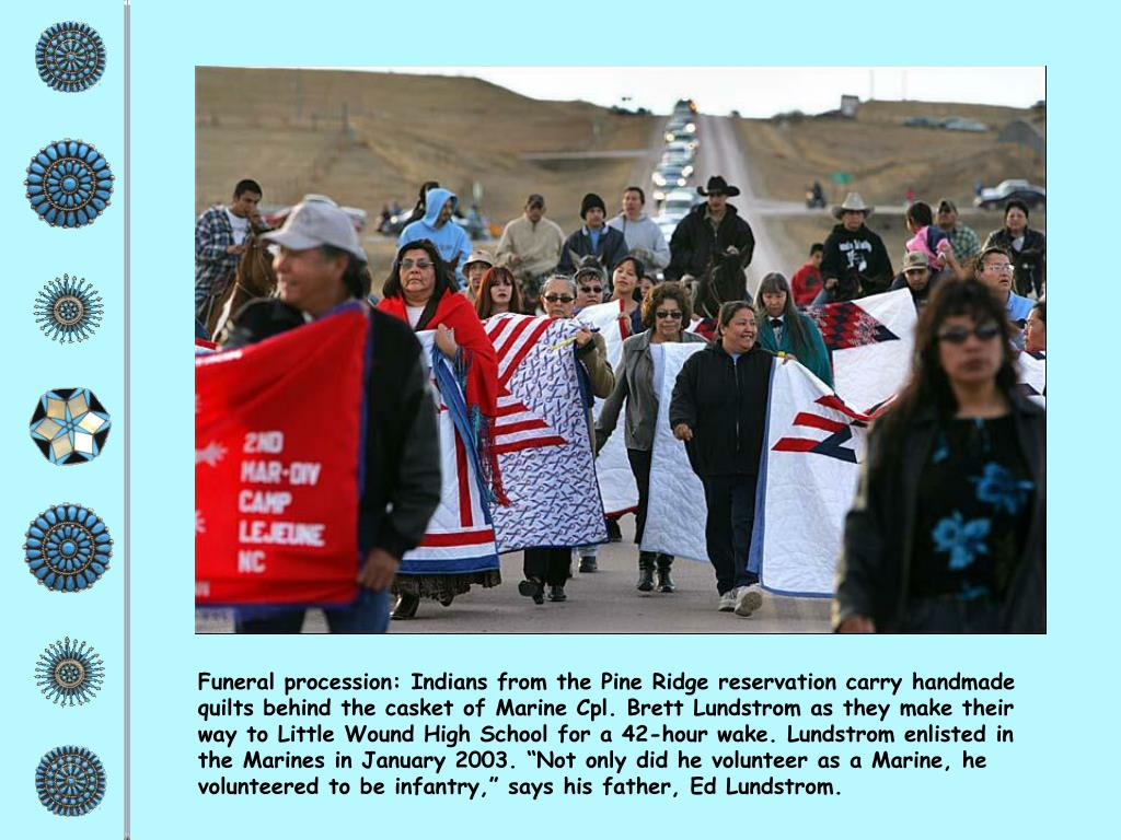 "Funeral procession: Indians from the Pine Ridge reservation carry handmade quilts behind the casket of Marine Cpl. Brett Lundstrom as they make their way to Little Wound High School for a 42-hour wake. Lundstrom enlisted in the Marines in January 2003. ""Not only did he volunteer as a Marine, he volunteered to be infantry,"" says his father, Ed Lundstrom."