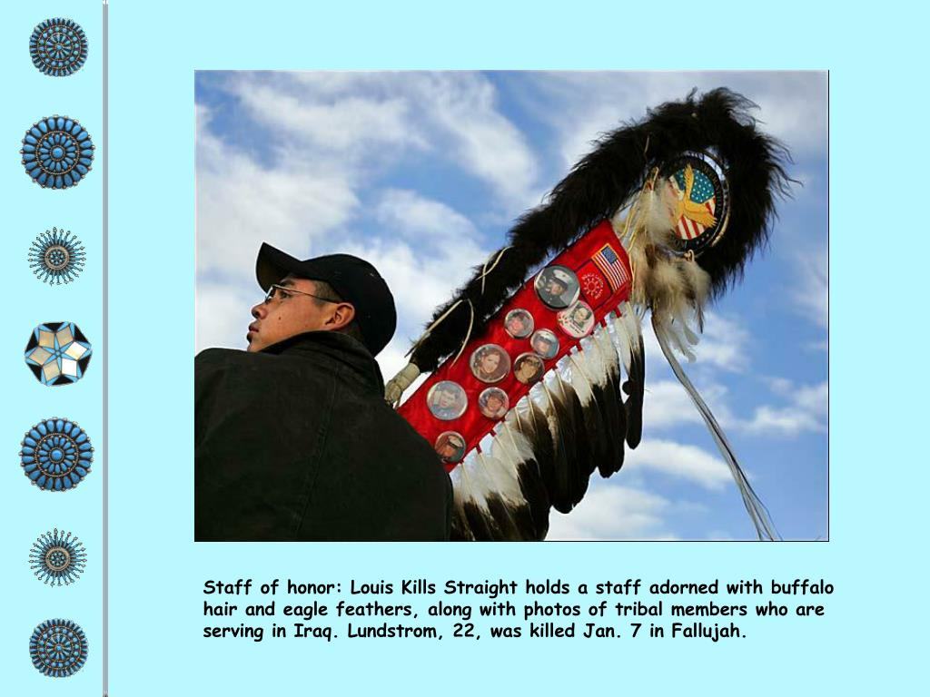 Staff of honor: Louis Kills Straight holds a staff adorned with buffalo hair and eagle feathers, along with photos of tribal members who are serving in Iraq. Lundstrom, 22, was killed Jan. 7 in Fallujah.