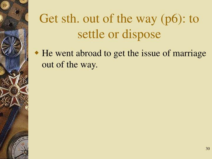 Get sth. out of the way (p6): to settle or dispose