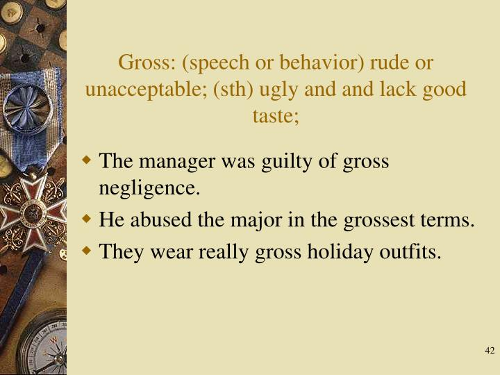 Gross: (speech or behavior) rude or unacceptable; (sth) ugly and and lack good taste;
