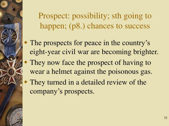 Prospect: possibility; sth going to happen; (p8.) chances to success