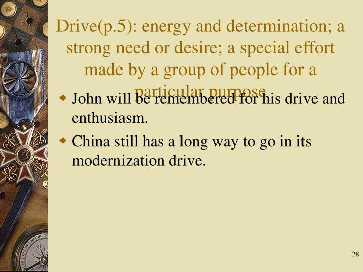 Drive(p.5): energy and determination; a strong need or desire; a special effort made by a group of people for a particular purpose