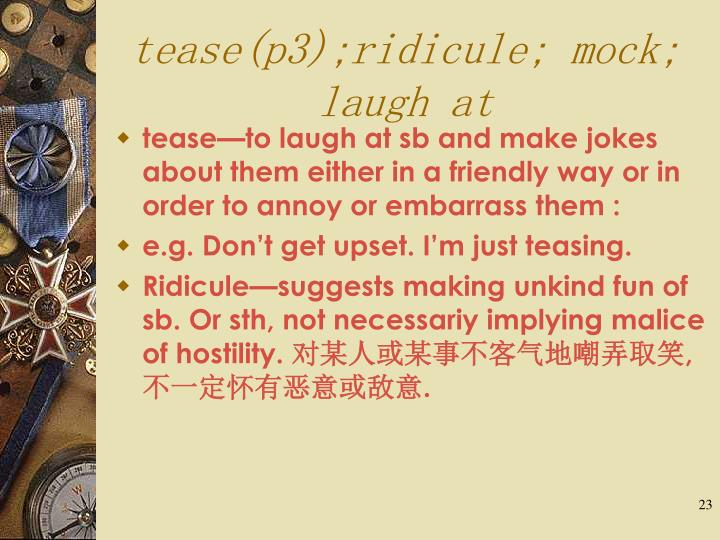 tease(p3);ridicule; mock; laugh at
