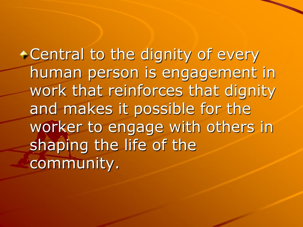 Central to the dignity of every human person is engagement in work that reinforces that dignity and makes it possible for the worker to engage with others in shaping the life of the community.