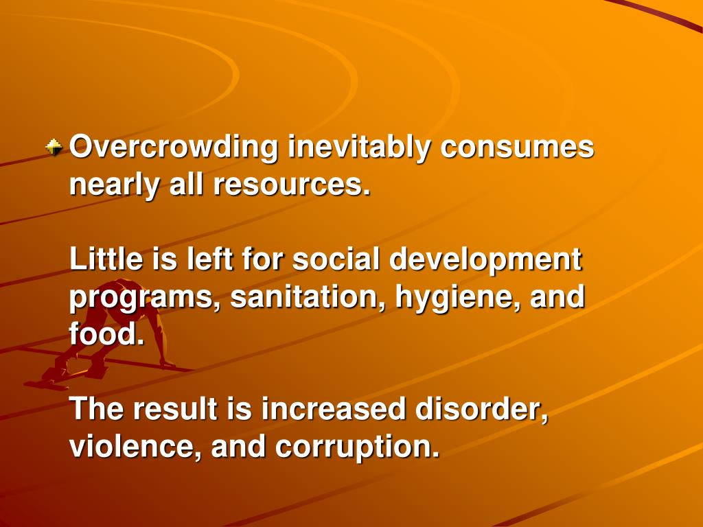Overcrowding inevitably consumes nearly all resources.