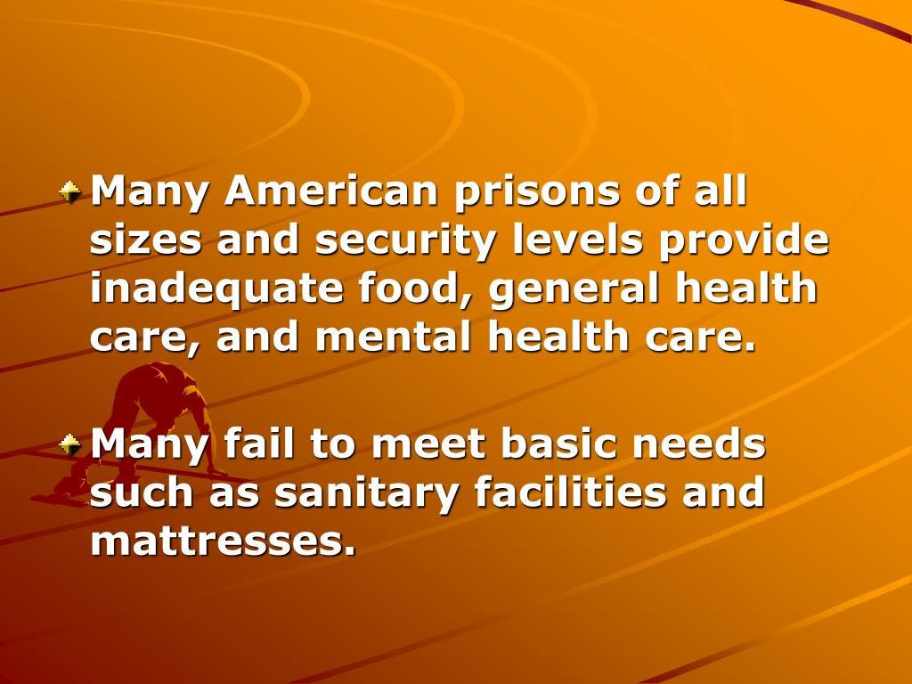 Many American prisons of all sizes and security levels provide inadequate food, general health care, and mental health care.
