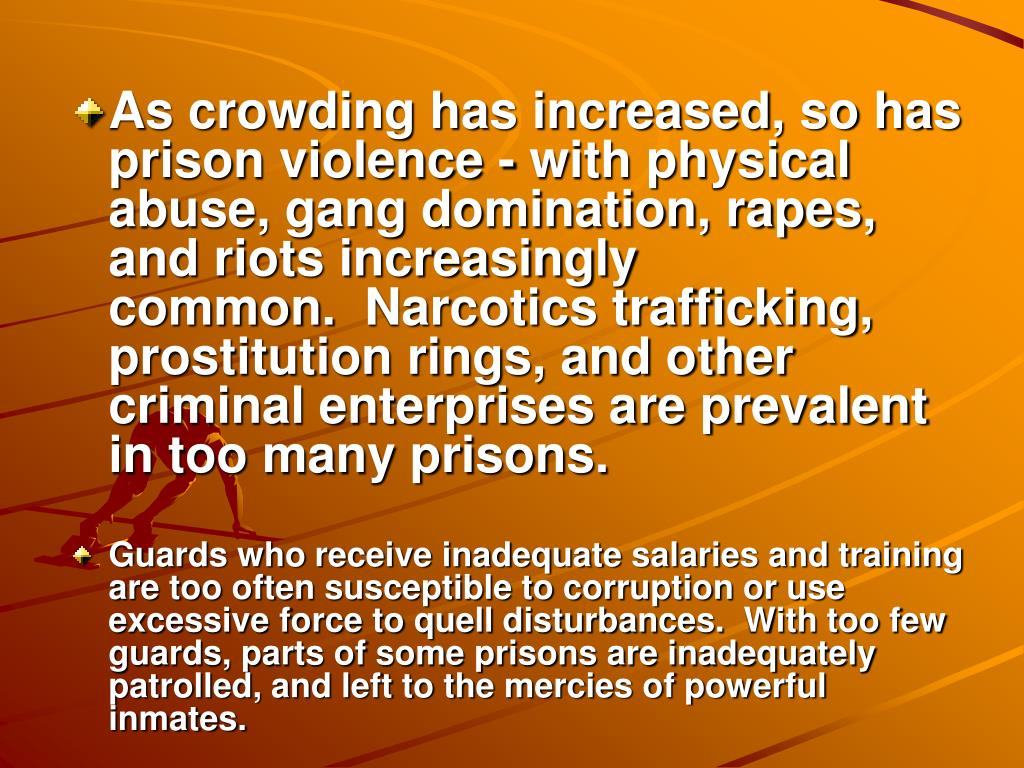 As crowding has increased, so has prison violence - with physical abuse, gang domination, rapes, and riots increasingly common. Narcotics trafficking, prostitution rings, and other criminal enterprises are prevalent in too many prisons.