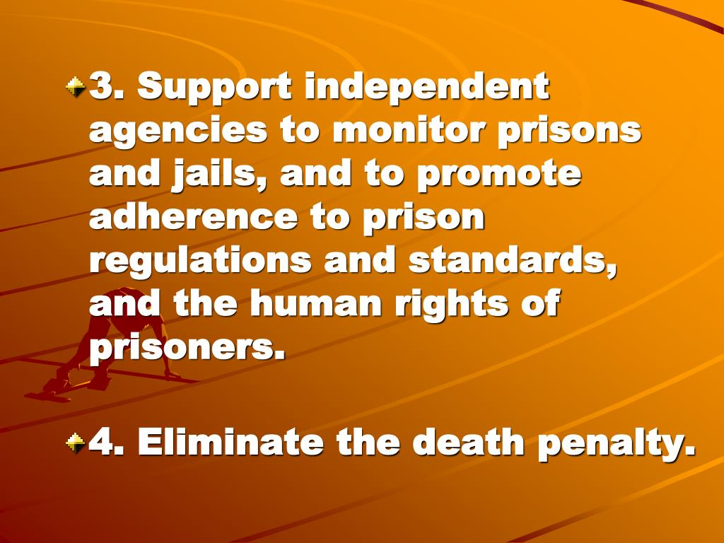 3. Support independent agencies to monitor prisons and jails, and to promote adherence to prison regulations and standards, and the human rights of prisoners.